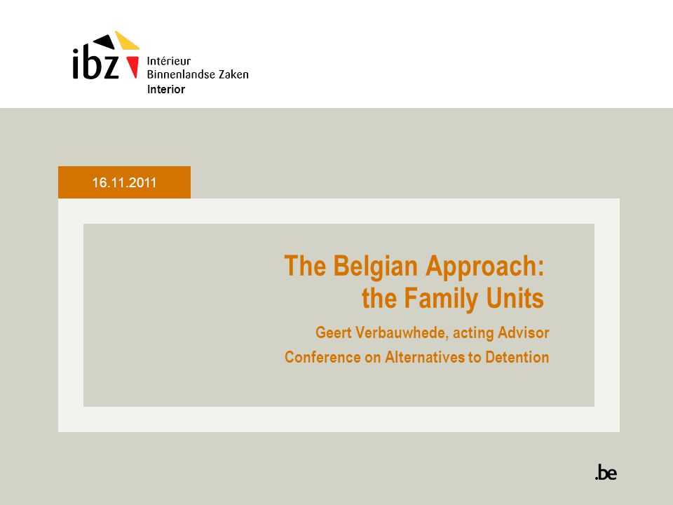 The Belgian Approach: the Family Units Geert Verbauwhede, acting Advisor Conference on Alternatives to Detention Interior 16.11.2011
