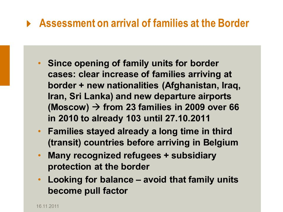 16.11.2011 Assessment on arrival of families at the Border Since opening of family units for border cases: clear increase of families arriving at border + new nationalities (Afghanistan, Iraq, Iran, Sri Lanka) and new departure airports (Moscow)  from 23 families in 2009 over 66 in 2010 to already 103 until 27.10.2011 Families stayed already a long time in third (transit) countries before arriving in Belgium Many recognized refugees + subsidiary protection at the border Looking for balance – avoid that family units become pull factor