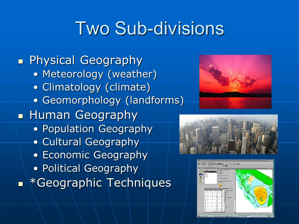 Two Sub-divisions Physical Geography Physical Geography Meteorology (weather)Meteorology (weather) Climatology (climate)Climatology (climate) Geomorphology (landforms)Geomorphology (landforms) Human Geography Human Geography Population GeographyPopulation Geography Cultural GeographyCultural Geography Economic GeographyEconomic Geography Political GeographyPolitical Geography *Geographic Techniques *Geographic Techniques