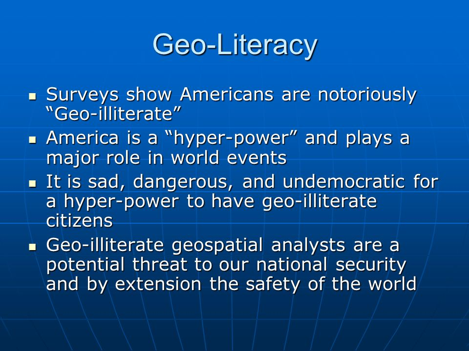 Geo-Literacy Surveys show Americans are notoriously Geo-illiterate Surveys show Americans are notoriously Geo-illiterate America is a hyper-power and plays a major role in world events America is a hyper-power and plays a major role in world events It is sad, dangerous, and undemocratic for a hyper-power to have geo-illiterate citizens It is sad, dangerous, and undemocratic for a hyper-power to have geo-illiterate citizens Geo-illiterate geospatial analysts are a potential threat to our national security and by extension the safety of the world Geo-illiterate geospatial analysts are a potential threat to our national security and by extension the safety of the world