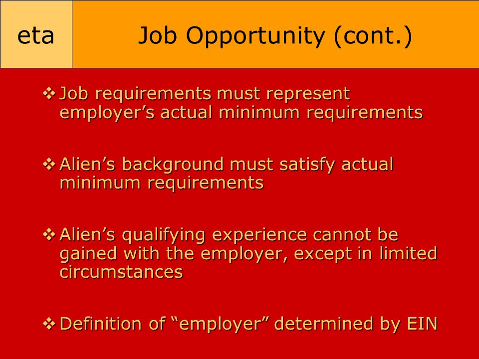 eta Job Opportunity (cont.)  Job requirements must represent employer's actual minimum requirements  Alien's background must satisfy actual minimum
