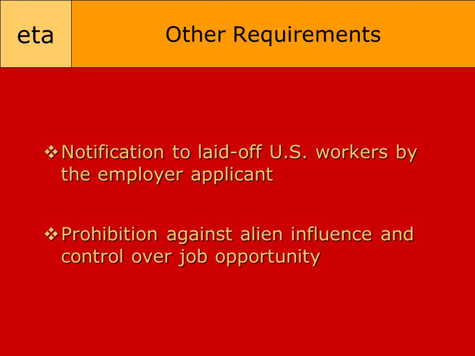 eta Other Requirements  Notification to laid-off U.S. workers by the employer applicant  Prohibition against alien influence and control over job op