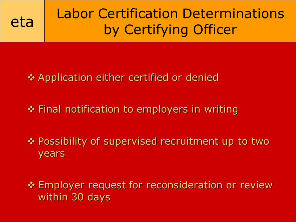 eta Labor Certification Determinations by Certifying Officer  Application either certified or denied  Final notification to employers in writing  P