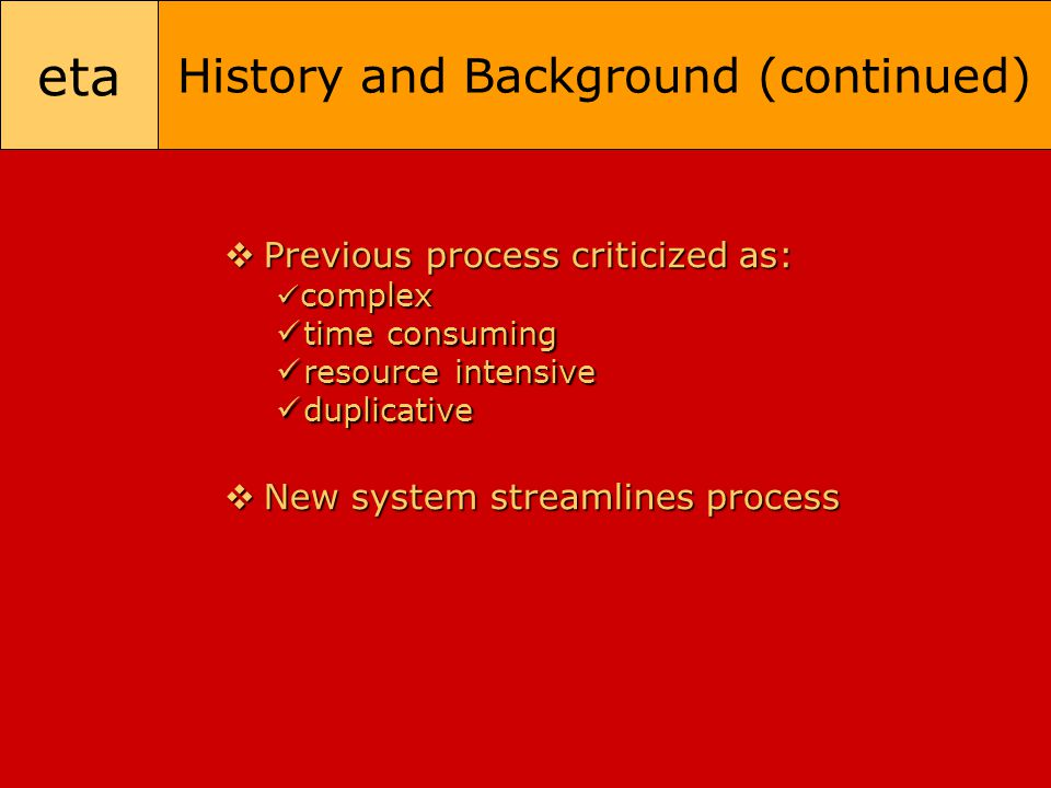 eta History and Background (continued)  Previous process criticized as: complex complex time consuming time consuming resource intensive resource int