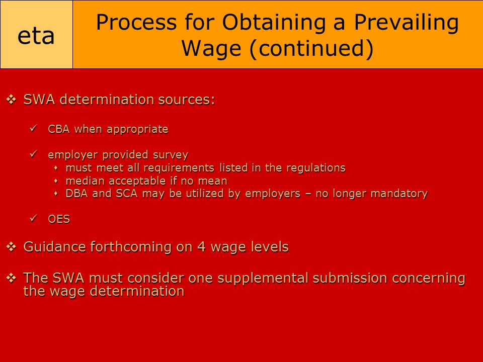 eta Process for Obtaining a Prevailing Wage (continued)  SWA determination sources: CBA when appropriate CBA when appropriate employer provided surve