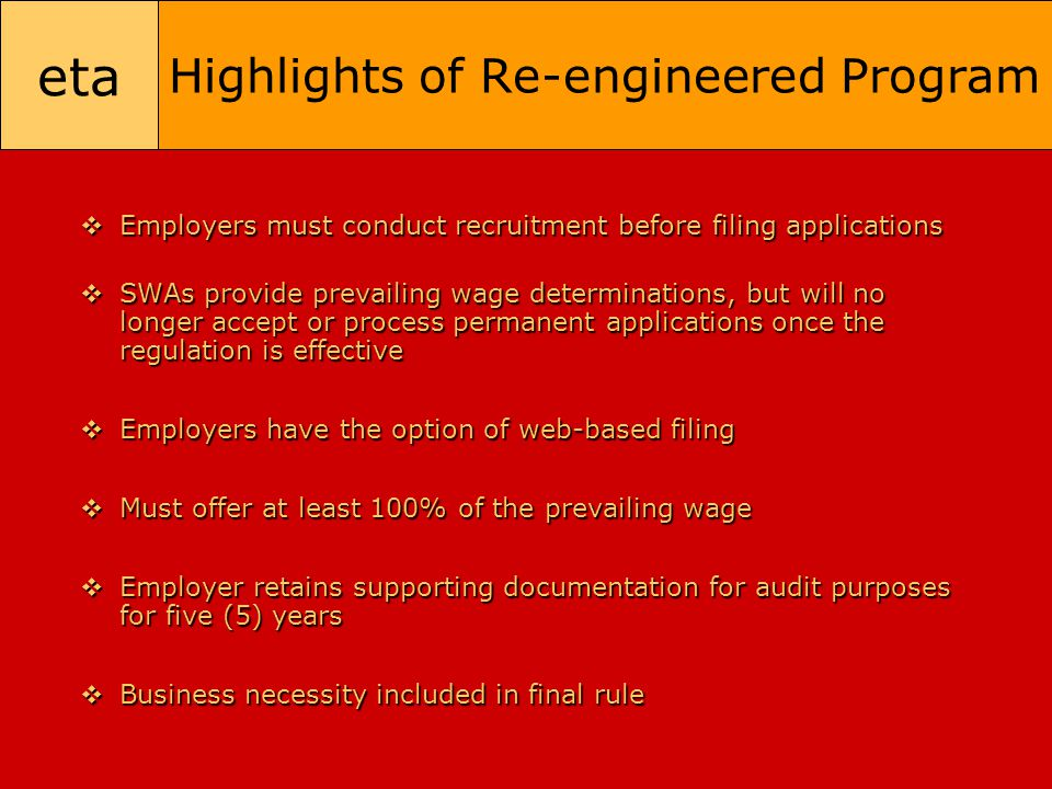 eta Highlights of Re-engineered Program  Employers must conduct recruitment before filing applications  SWAs provide prevailing wage determinations,