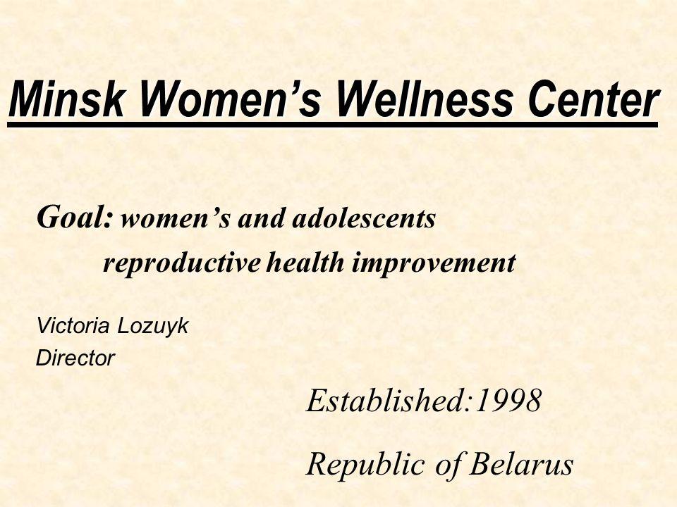 Minsk Women's Wellness Center Goal: women's and adolescents reproductive health improvement Victoria Lozuyk Director Established:1998 Republic of Belarus