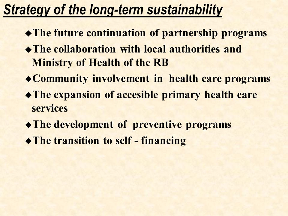 Strategy of the long-term sustainability  The future continuation of partnership programs  The collaboration with local authorities and Ministry of Health of the RB  Community involvement in health care programs  The expansion of accesible primary health care services  The development of preventive programs  The transition to self - financing