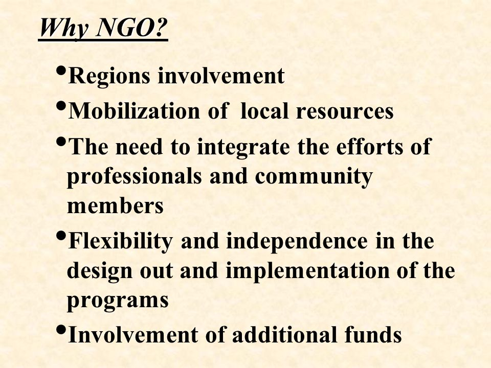 Why NGO Why NGO? Regions involvement Mobilization of local resources The need to integrate the efforts of professionals and community members Flexibil