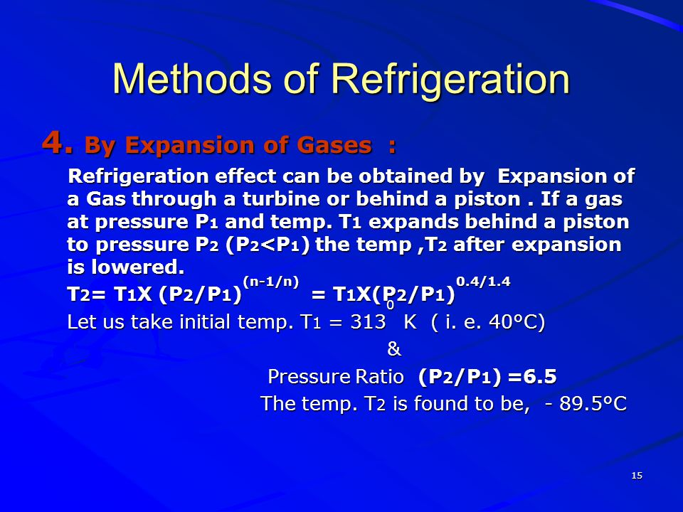15 Methods of Refrigeration 4. By Expansion of Gases : Refrigeration effect can be obtained by Expansion of a Gas through a turbine or behind a piston