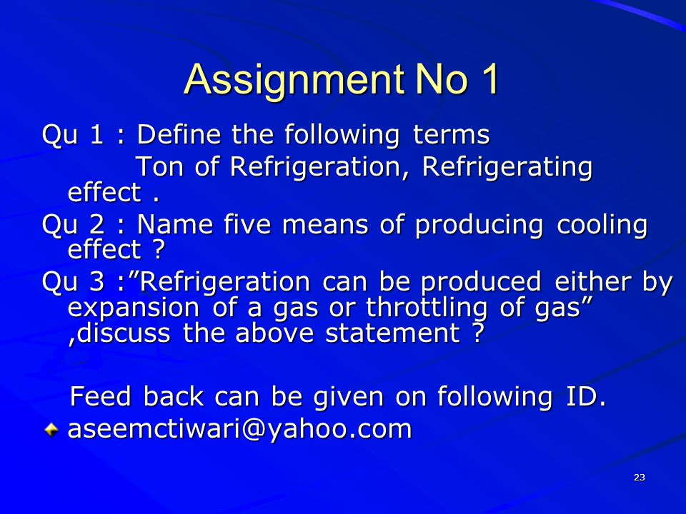 23 Assignment No 1 Qu 1 : Define the following terms Ton of Refrigeration, Refrigerating effect. Ton of Refrigeration, Refrigerating effect. Qu 2 : Na