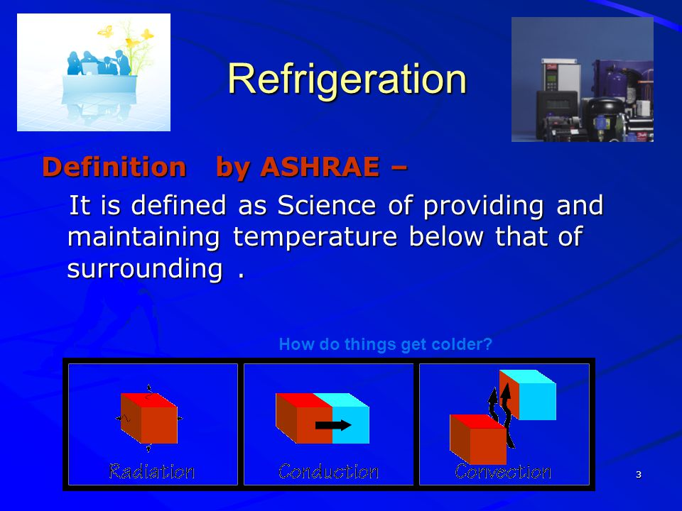 3 Refrigeration Refrigeration Definition by ASHRAE – It is defined as Science of providing and maintaining temperature below that of surrounding. It i
