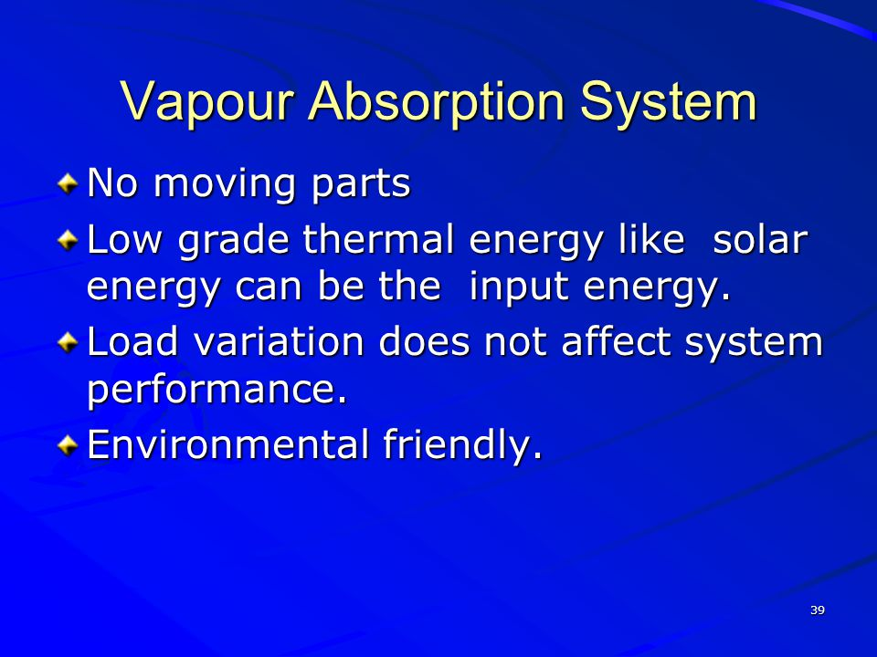 39 Vapour Absorption System No moving parts Low grade thermal energy like solar energy can be the input energy. Load variation does not affect system
