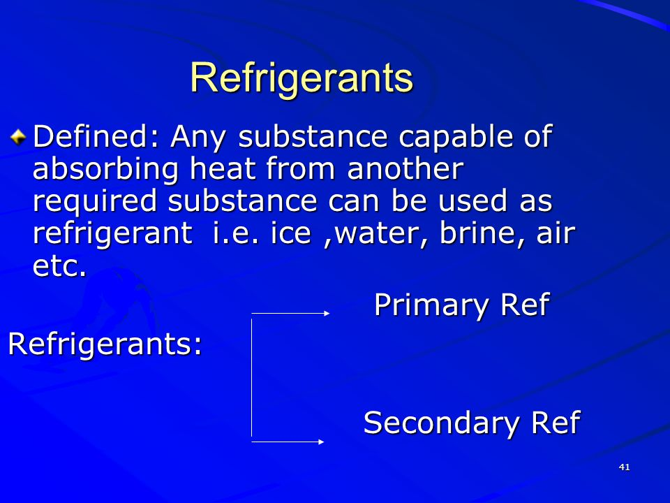 41 Refrigerants Defined: Any substance capable of absorbing heat from another required substance can be used as refrigerant i.e. ice,water, brine, air