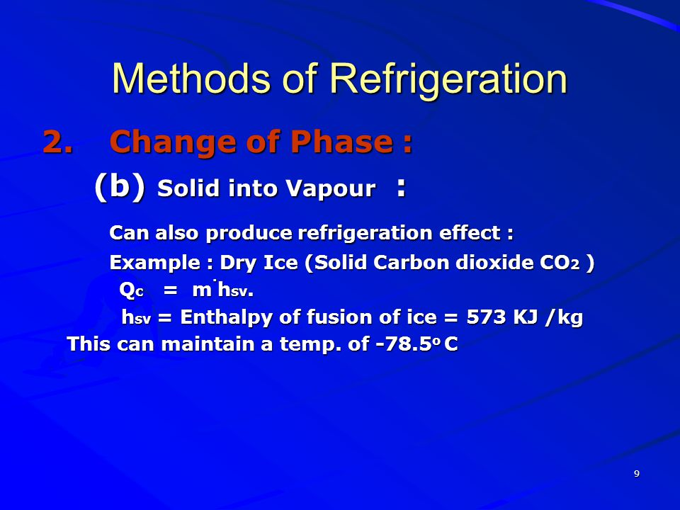 9 Methods of Refrigeration 2.Change of Phase : (b) Solid into Vapour : (b) Solid into Vapour : Can also produce refrigeration effect : Can also produc