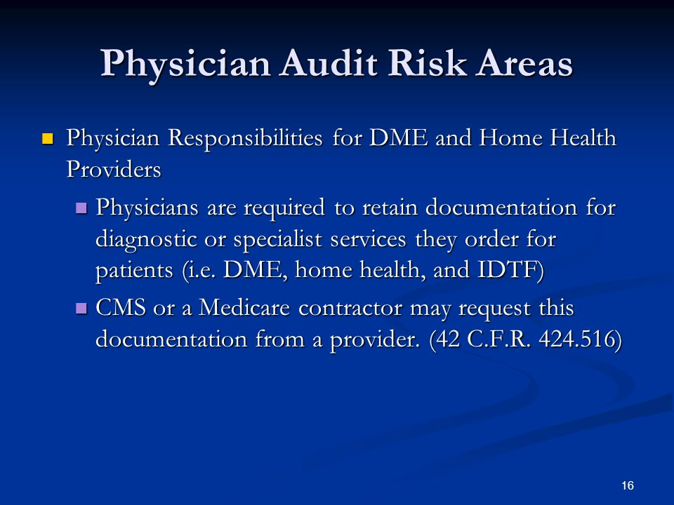 Physician Audit Risk Areas Physician Responsibilities for DME and Home Health Providers Physician Responsibilities for DME and Home Health Providers Physicians are required to retain documentation for diagnostic or specialist services they order for patients (i.e.