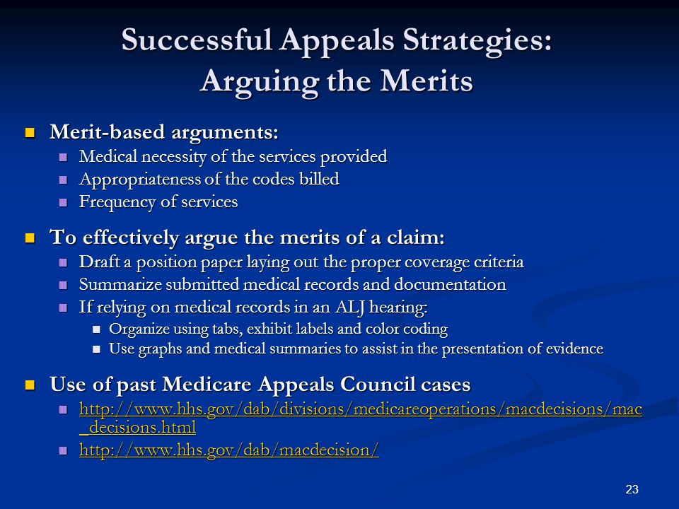 23 Successful Appeals Strategies: Arguing the Merits Merit-based arguments: Merit-based arguments: Medical necessity of the services provided Medical necessity of the services provided Appropriateness of the codes billed Appropriateness of the codes billed Frequency of services Frequency of services To effectively argue the merits of a claim: To effectively argue the merits of a claim: Draft a position paper laying out the proper coverage criteria Draft a position paper laying out the proper coverage criteria Summarize submitted medical records and documentation Summarize submitted medical records and documentation If relying on medical records in an ALJ hearing: If relying on medical records in an ALJ hearing: Organize using tabs, exhibit labels and color coding Organize using tabs, exhibit labels and color coding Use graphs and medical summaries to assist in the presentation of evidence Use graphs and medical summaries to assist in the presentation of evidence Use of past Medicare Appeals Council cases Use of past Medicare Appeals Council cases http://www.hhs.gov/dab/divisions/medicareoperations/macdecisions/mac _decisions.html http://www.hhs.gov/dab/divisions/medicareoperations/macdecisions/mac _decisions.html http://www.hhs.gov/dab/divisions/medicareoperations/macdecisions/mac _decisions.html http://www.hhs.gov/dab/divisions/medicareoperations/macdecisions/mac _decisions.html http://www.hhs.gov/dab/macdecision/ http://www.hhs.gov/dab/macdecision/ http://www.hhs.gov/dab/macdecision/