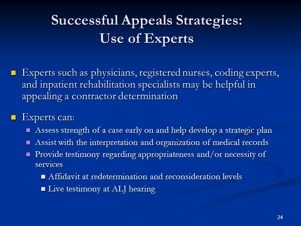 24 Successful Appeals Strategies: Use of Experts Experts such as physicians, registered nurses, coding experts, and inpatient rehabilitation specialists may be helpful in appealing a contractor determination Experts such as physicians, registered nurses, coding experts, and inpatient rehabilitation specialists may be helpful in appealing a contractor determination Experts can : Experts can : Assess strength of a case early on and help develop a strategic plan Assess strength of a case early on and help develop a strategic plan Assist with the interpretation and organization of medical records Assist with the interpretation and organization of medical records Provide testimony regarding appropriateness and/or necessity of services Provide testimony regarding appropriateness and/or necessity of services Affidavit at redetermination and reconsideration levels Affidavit at redetermination and reconsideration levels Live testimony at ALJ hearing Live testimony at ALJ hearing