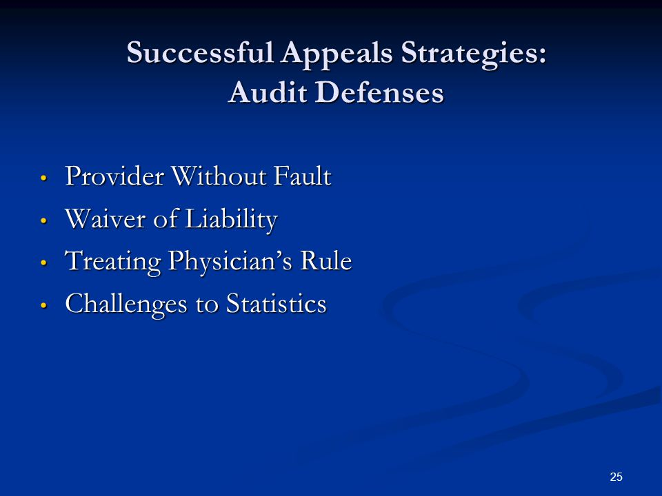25 Successful Appeals Strategies: Audit Defenses Provider Without Fault Provider Without Fault Waiver of Liability Waiver of Liability Treating Physician's Rule Treating Physician's Rule Challenges to Statistics Challenges to Statistics