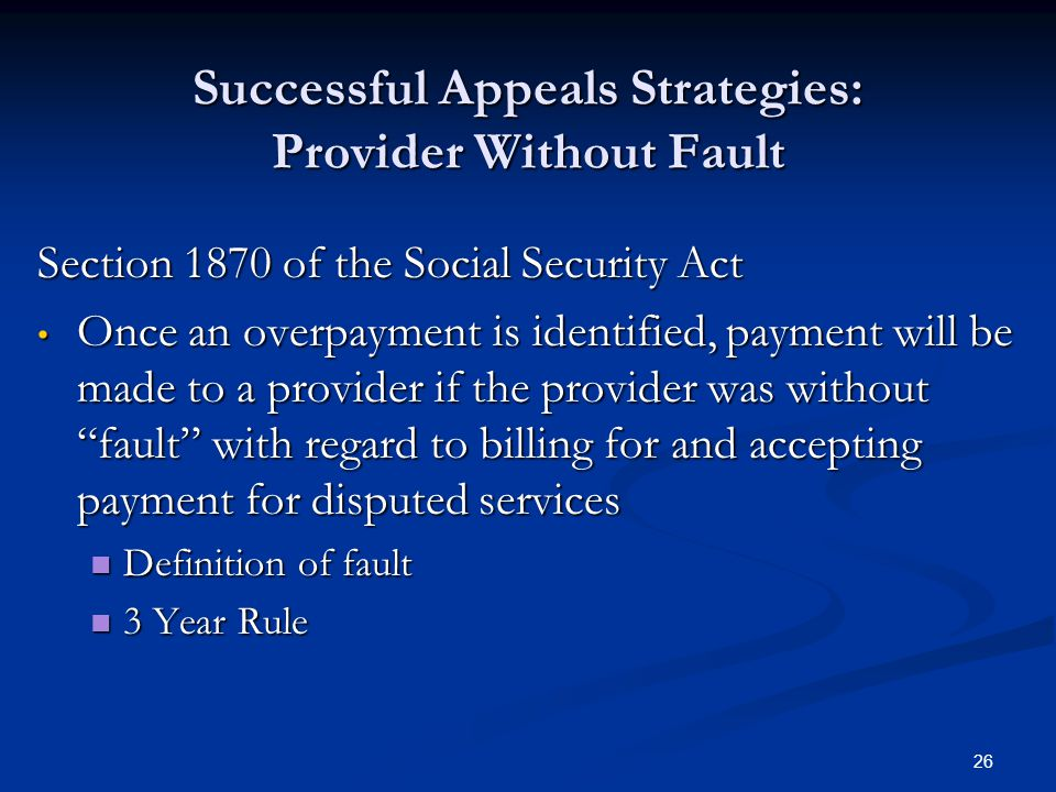 26 Successful Appeals Strategies: Provider Without Fault Section 1870 of the Social Security Act Once an overpayment is identified, payment will be made to a provider if the provider was without fault with regard to billing for and accepting payment for disputed services Once an overpayment is identified, payment will be made to a provider if the provider was without fault with regard to billing for and accepting payment for disputed services Definition of fault Definition of fault 3 Year Rule 3 Year Rule