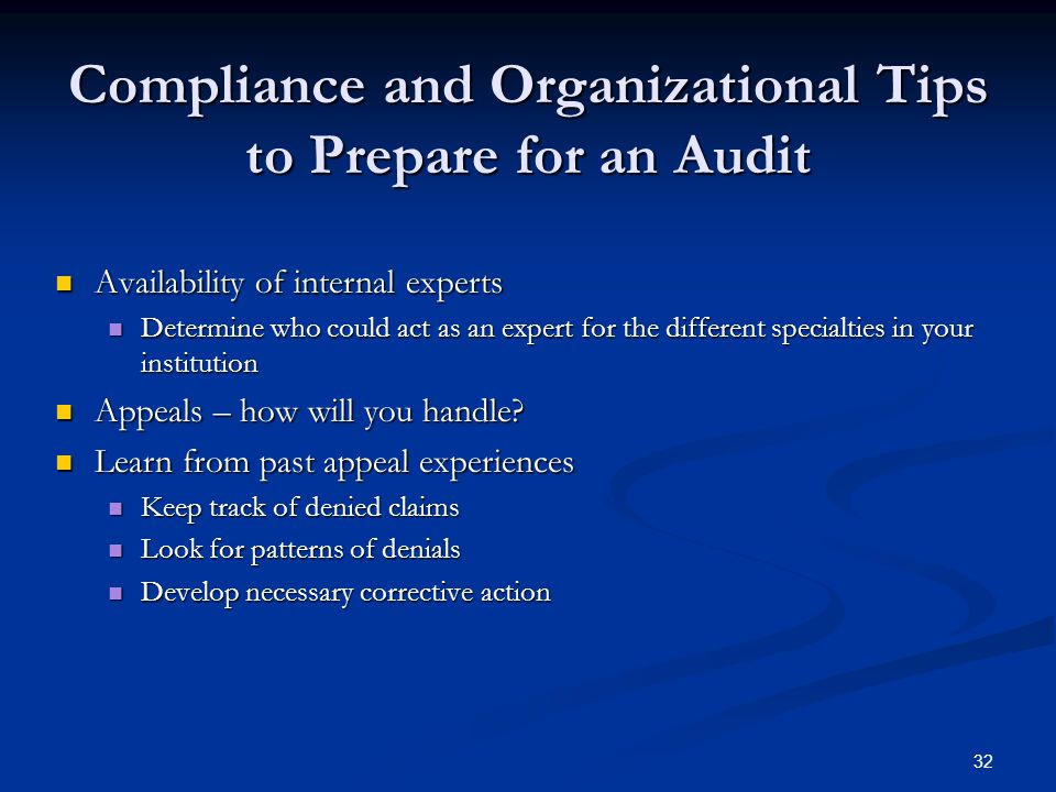 32 Compliance and Organizational Tips to Prepare for an Audit Availability of internal experts Availability of internal experts Determine who could act as an expert for the different specialties in your institution Determine who could act as an expert for the different specialties in your institution Appeals – how will you handle.
