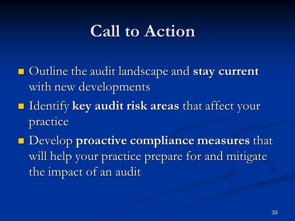 Call to Action Outline the audit landscape and stay current with new developments Outline the audit landscape and stay current with new developments Identify key audit risk areas that affect your practice Identify key audit risk areas that affect your practice Develop proactive compliance measures that will help your practice prepare for and mitigate the impact of an audit Develop proactive compliance measures that will help your practice prepare for and mitigate the impact of an audit 33