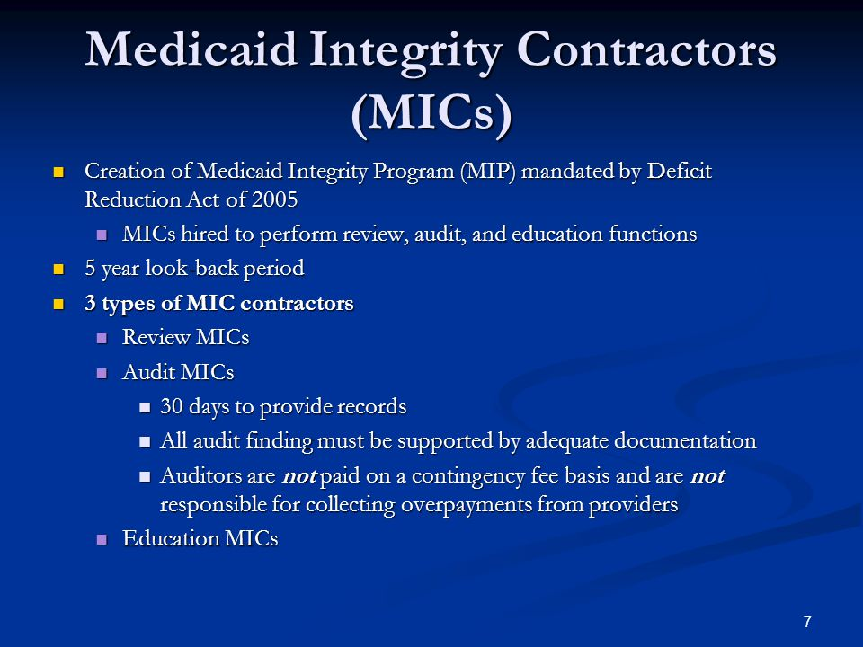 Medicaid Integrity Contractors (MICs) Creation of Medicaid Integrity Program (MIP) mandated by Deficit Reduction Act of 2005 Creation of Medicaid Integrity Program (MIP) mandated by Deficit Reduction Act of 2005 MICs hired to perform review, audit, and education functions MICs hired to perform review, audit, and education functions 5 year look-back period 5 year look-back period 3 types of MIC contractors 3 types of MIC contractors Review MICs Review MICs Audit MICs Audit MICs 30 days to provide records 30 days to provide records All audit finding must be supported by adequate documentation All audit finding must be supported by adequate documentation Auditors are not paid on a contingency fee basis and are not responsible for collecting overpayments from providers Auditors are not paid on a contingency fee basis and are not responsible for collecting overpayments from providers Education MICs Education MICs 7