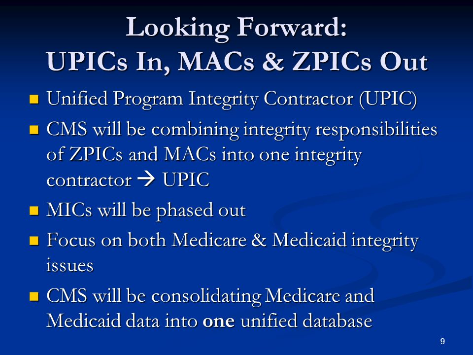 Looking Forward: UPICs In, MACs & ZPICs Out Unified Program Integrity Contractor (UPIC) Unified Program Integrity Contractor (UPIC) CMS will be combining integrity responsibilities of ZPICs and MACs into one integrity contractor  UPIC CMS will be combining integrity responsibilities of ZPICs and MACs into one integrity contractor  UPIC MICs will be phased out MICs will be phased out Focus on both Medicare & Medicaid integrity issues Focus on both Medicare & Medicaid integrity issues CMS will be consolidating Medicare and Medicaid data into one unified database CMS will be consolidating Medicare and Medicaid data into one unified database 9