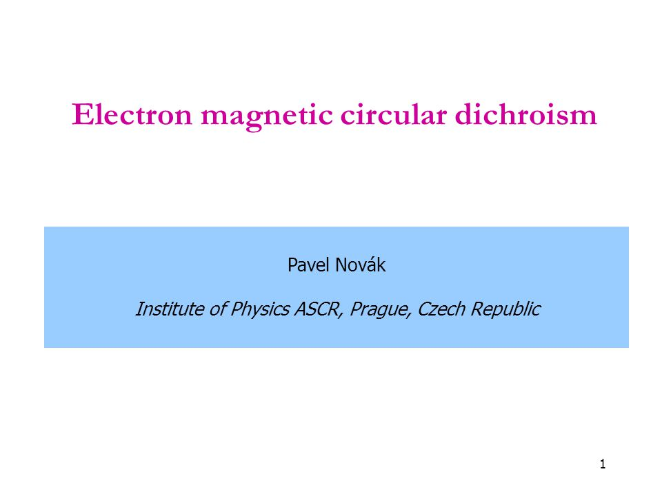 1 Electron magnetic circular dichroism Pavel Novák Institute of Physics ASCR, Prague, Czech Republic