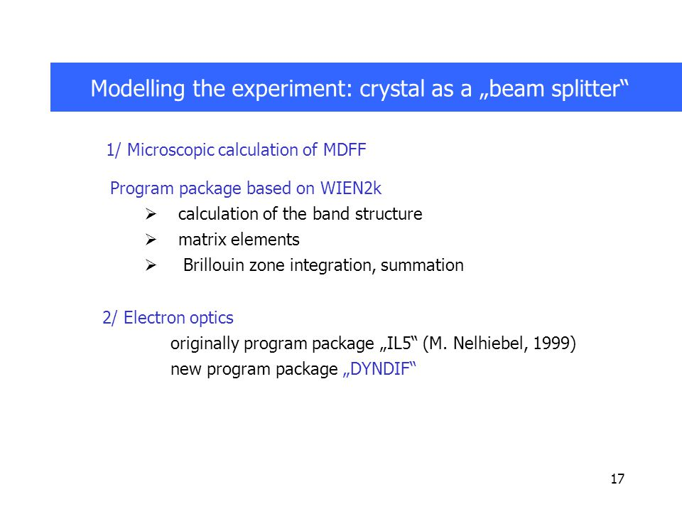 "17 Modelling the experiment: crystal as a ""beam splitter 1/ Microscopic calculation of MDFF Program package based on WIEN2k  calculation of the band structure  matrix elements  Brillouin zone integration, summation 2/ Electron optics originally program package ""IL5 (M."