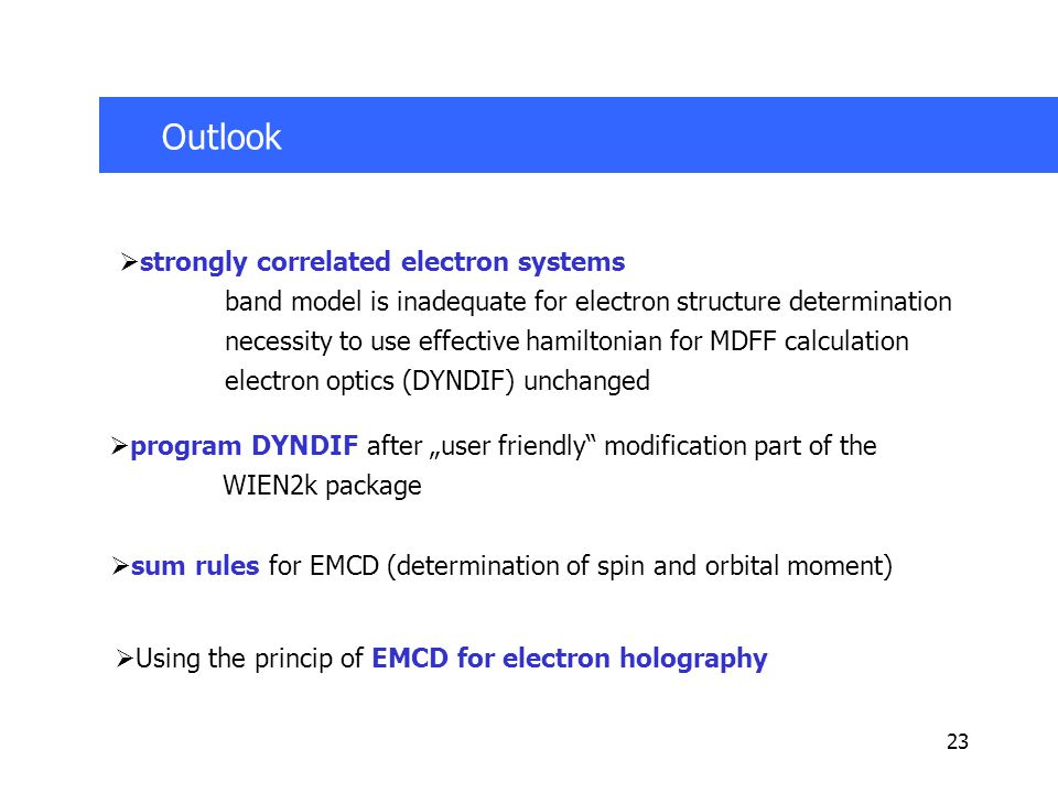 "23 Outlook  strongly correlated electron systems band model is inadequate for electron structure determination necessity to use effective hamiltonian for MDFF calculation electron optics (DYNDIF) unchanged  program DYNDIF after ""user friendly modification part of the WIEN2k package  sum rules for EMCD (determination of spin and orbital moment)  Using the princip of EMCD for electron holography"