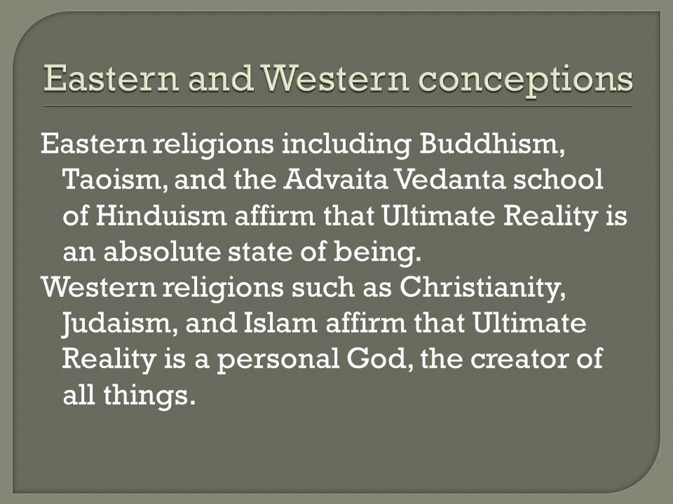 Eastern religions including Buddhism, Taoism, and the Advaita Vedanta school of Hinduism affirm that Ultimate Reality is an absolute state of being.