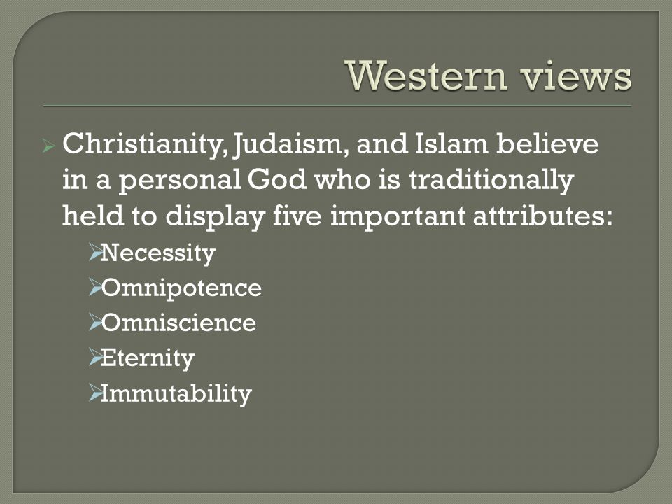  Christianity, Judaism, and Islam believe in a personal God who is traditionally held to display five important attributes:  Necessity  Omnipotence  Omniscience  Eternity  Immutability