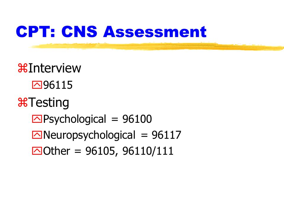 CPT: CNS Assessment zInterview y96115 zTesting yPsychological = 96100 yNeuropsychological = 96117 yOther = 96105, 96110/111