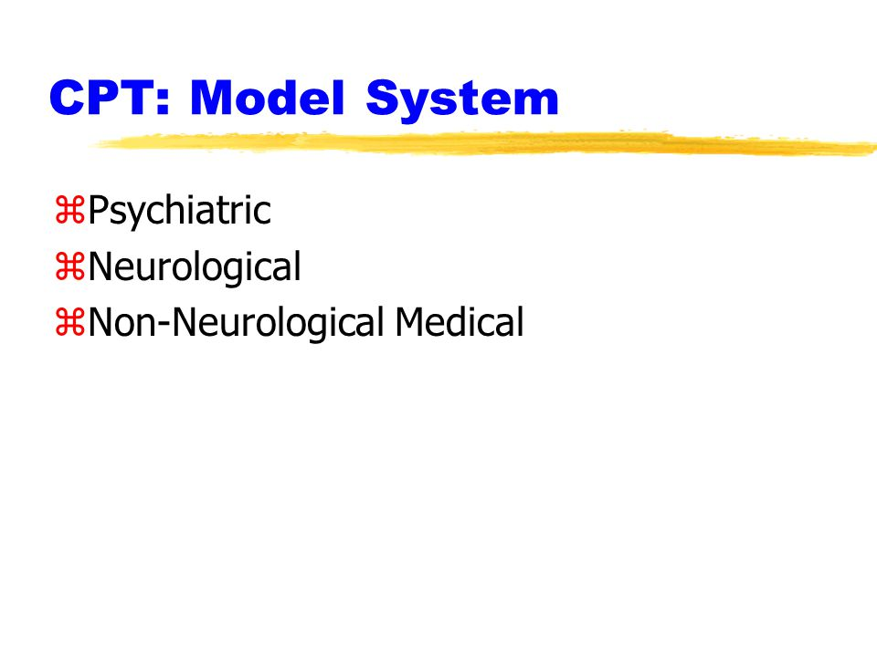 CPT: Model System zPsychiatric zNeurological zNon-Neurological Medical