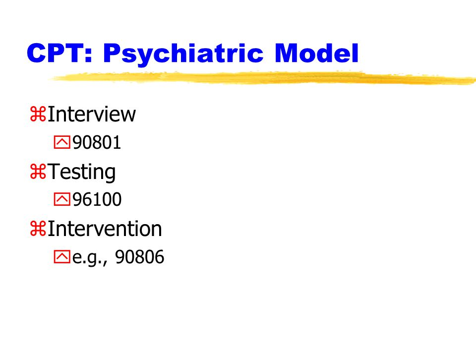 CPT: Psychiatric Model zInterview y90801 zTesting y96100 zIntervention ye.g., 90806
