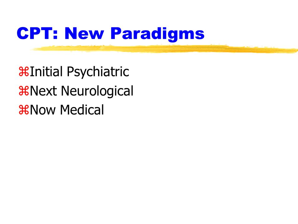 CPT: New Paradigms zInitial Psychiatric zNext Neurological zNow Medical