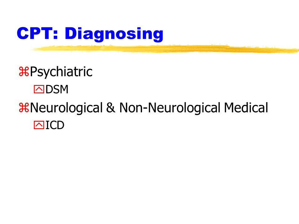 CPT: Diagnosing zPsychiatric yDSM zNeurological & Non-Neurological Medical yICD