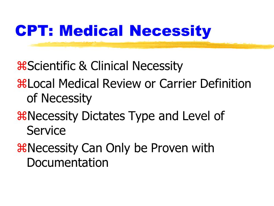 CPT: Medical Necessity zScientific & Clinical Necessity zLocal Medical Review or Carrier Definition of Necessity zNecessity Dictates Type and Level of Service zNecessity Can Only be Proven with Documentation