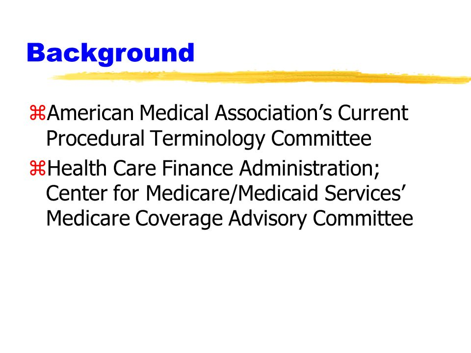 Background zAmerican Medical Association's Current Procedural Terminology Committee zHealth Care Finance Administration; Center for Medicare/Medicaid Services' Medicare Coverage Advisory Committee