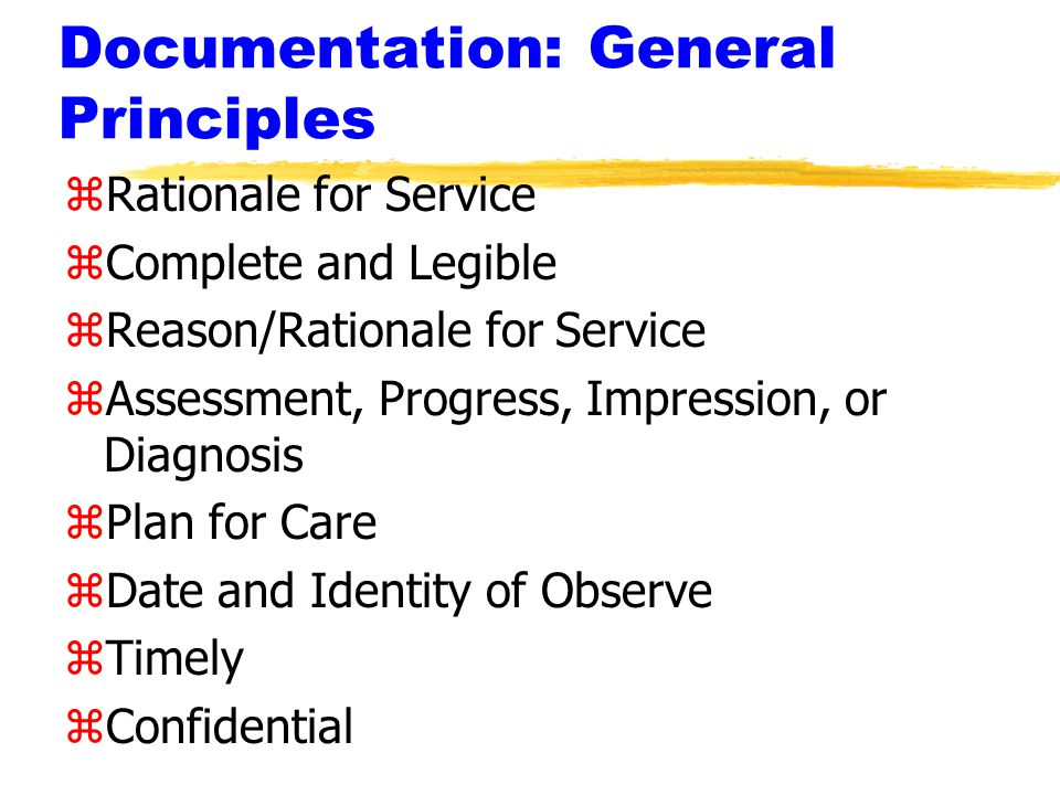 Documentation: General Principles zRationale for Service zComplete and Legible zReason/Rationale for Service zAssessment, Progress, Impression, or Diagnosis zPlan for Care zDate and Identity of Observe zTimely zConfidential