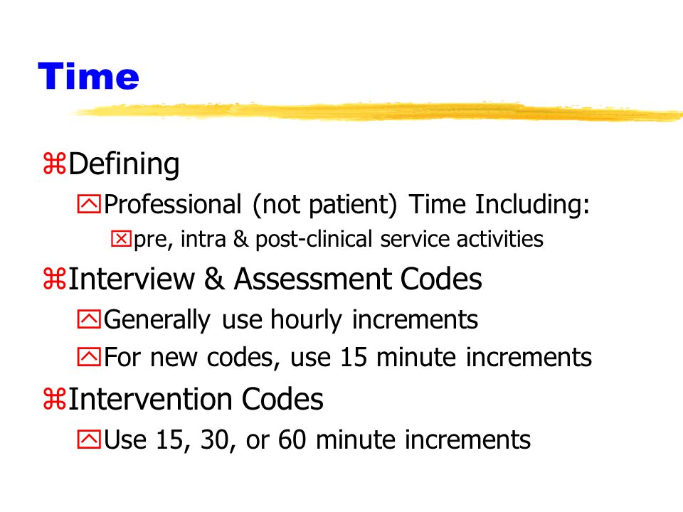 Time zDefining yProfessional (not patient) Time Including: xpre, intra & post-clinical service activities zInterview & Assessment Codes yGenerally use hourly increments yFor new codes, use 15 minute increments zIntervention Codes yUse 15, 30, or 60 minute increments