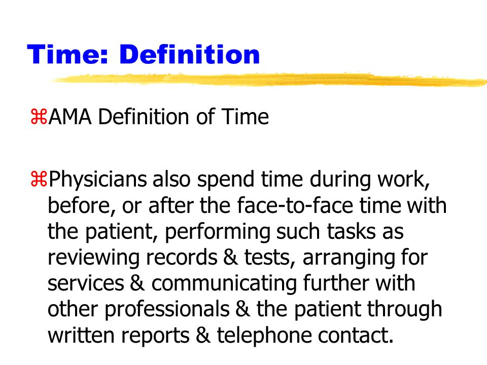 Time: Definition zAMA Definition of Time zPhysicians also spend time during work, before, or after the face-to-face time with the patient, performing such tasks as reviewing records & tests, arranging for services & communicating further with other professionals & the patient through written reports & telephone contact.