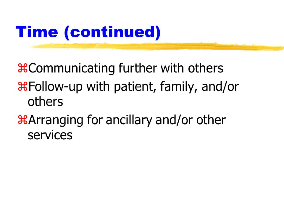 Time (continued) zCommunicating further with others zFollow-up with patient, family, and/or others zArranging for ancillary and/or other services