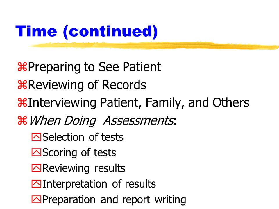 Time (continued) zPreparing to See Patient zReviewing of Records zInterviewing Patient, Family, and Others zWhen Doing Assessments: ySelection of tests yScoring of tests yReviewing results yInterpretation of results yPreparation and report writing