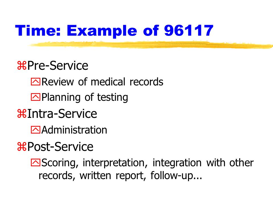 Time: Example of 96117 zPre-Service yReview of medical records yPlanning of testing zIntra-Service yAdministration zPost-Service yScoring, interpretation, integration with other records, written report, follow-up...