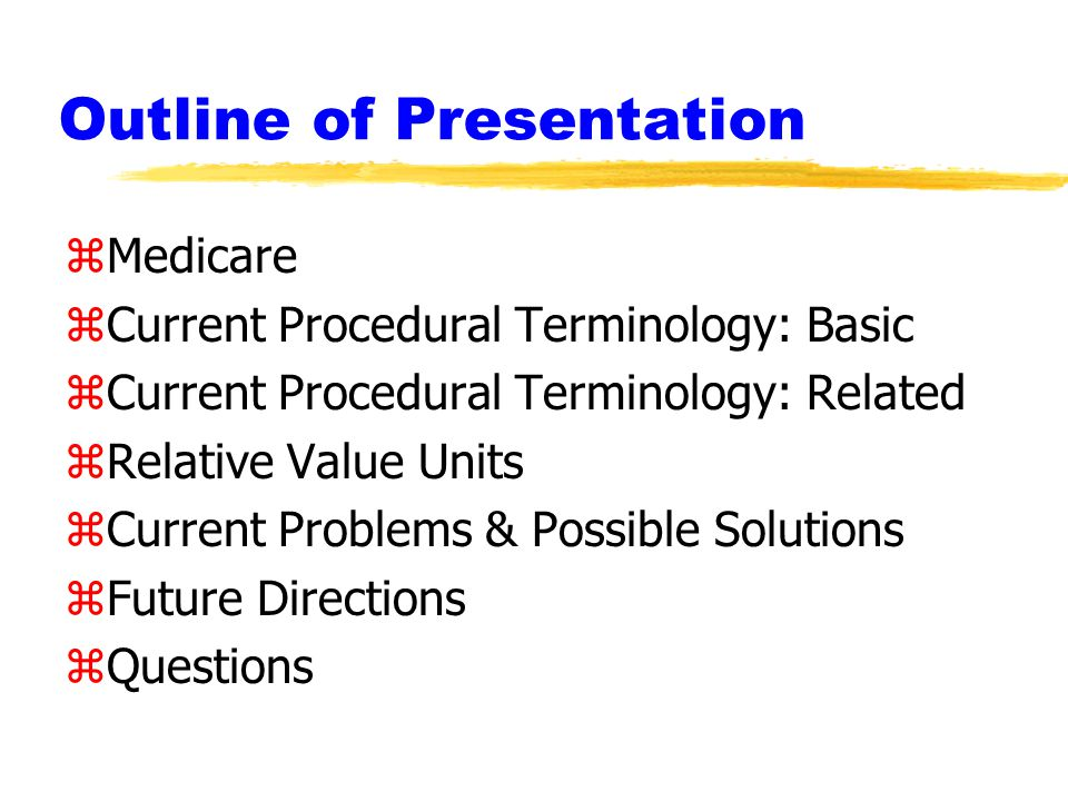 Outline of Presentation zMedicare zCurrent Procedural Terminology: Basic zCurrent Procedural Terminology: Related zRelative Value Units zCurrent Problems & Possible Solutions zFuture Directions zQuestions
