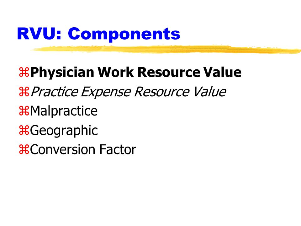 RVU: Components zPhysician Work Resource Value zPractice Expense Resource Value zMalpractice zGeographic zConversion Factor