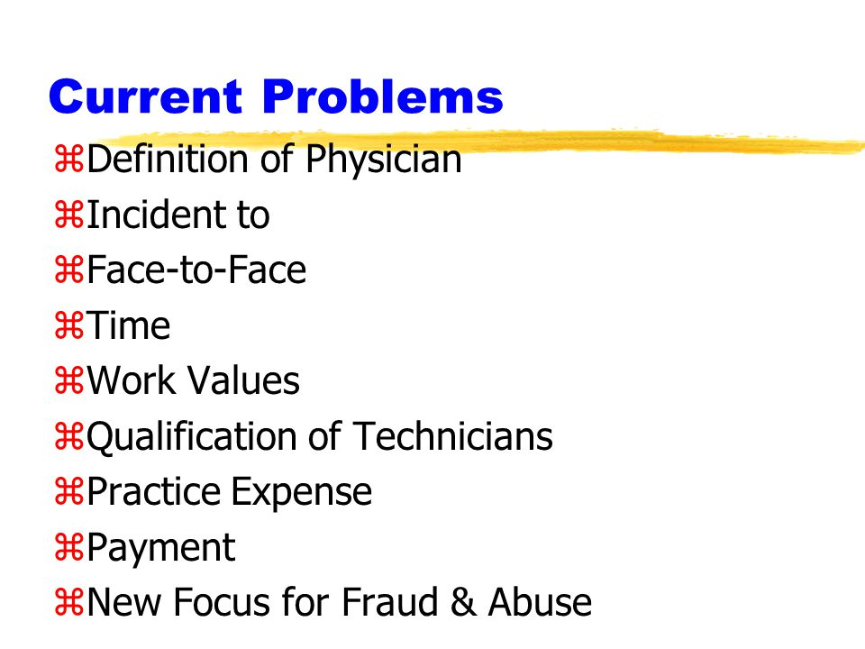 Current Problems zDefinition of Physician zIncident to zFace-to-Face zTime zWork Values zQualification of Technicians zPractice Expense zPayment zNew Focus for Fraud & Abuse