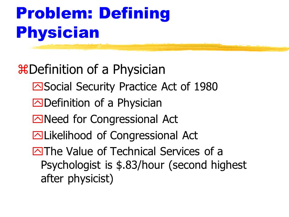 Problem: Defining Physician zDefinition of a Physician ySocial Security Practice Act of 1980 yDefinition of a Physician yNeed for Congressional Act yLikelihood of Congressional Act yThe Value of Technical Services of a Psychologist is $.83/hour (second highest after physicist)